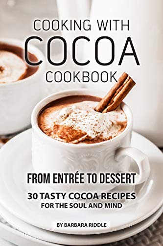 COOKING WITH COCOA COOKBOOK: From Entrée to Dessert 30 Tasty Cocoa Recipes for the Soul and Mind