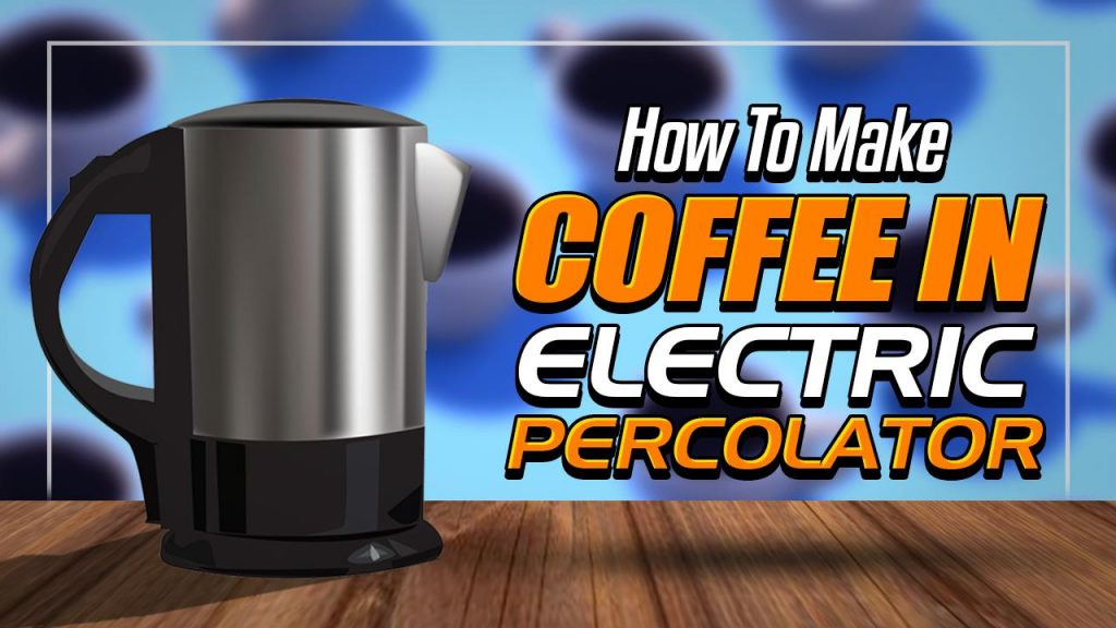how to make coffee in an electirc percolator